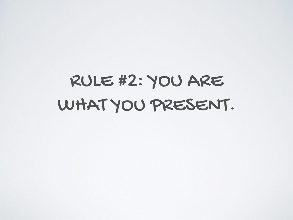 RULE #2: YOU ARE WHAT YOU PRESENT.