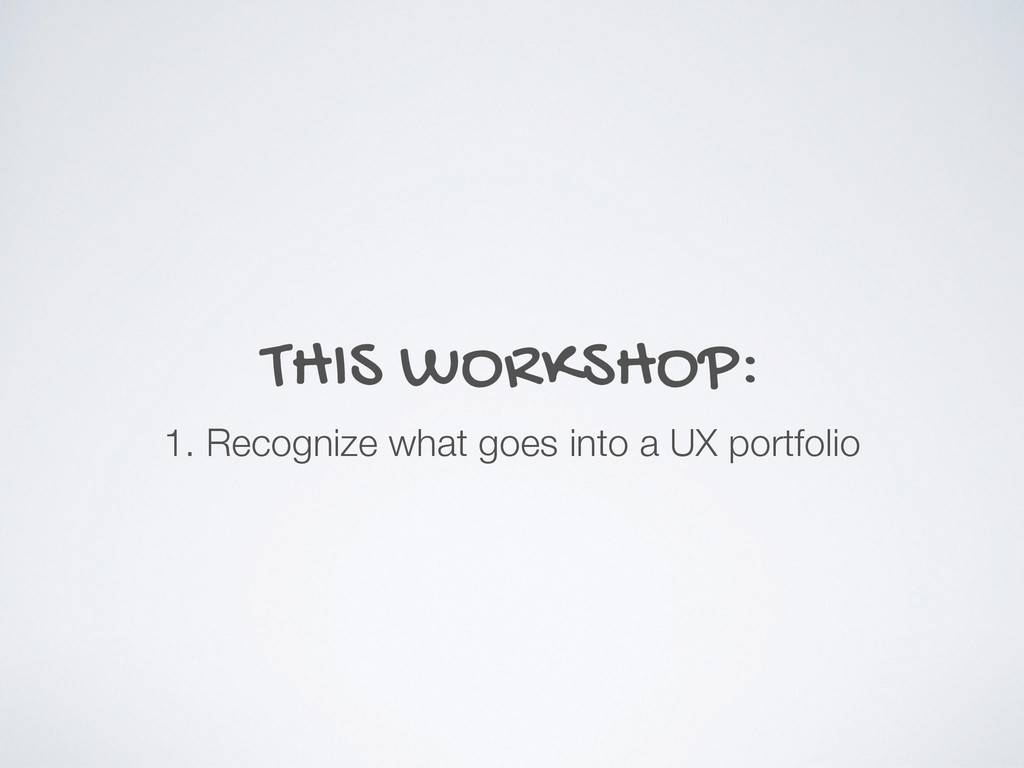 THIS WORKSHOP: 1. Recognize what goes into a UX...