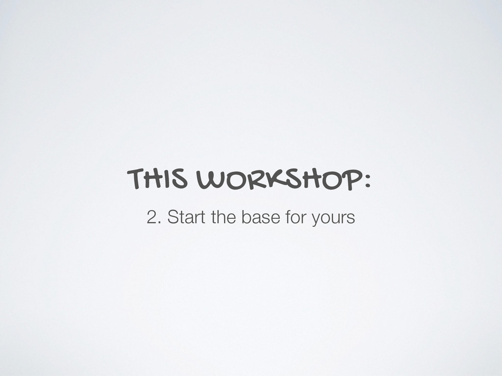 THIS WORKSHOP: 2. Start the base for yours