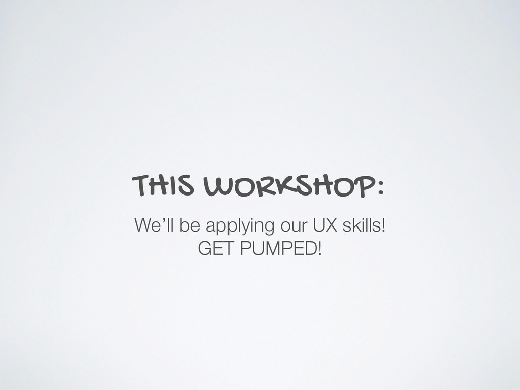 THIS WORKSHOP: We'll be applying our UX skills!...