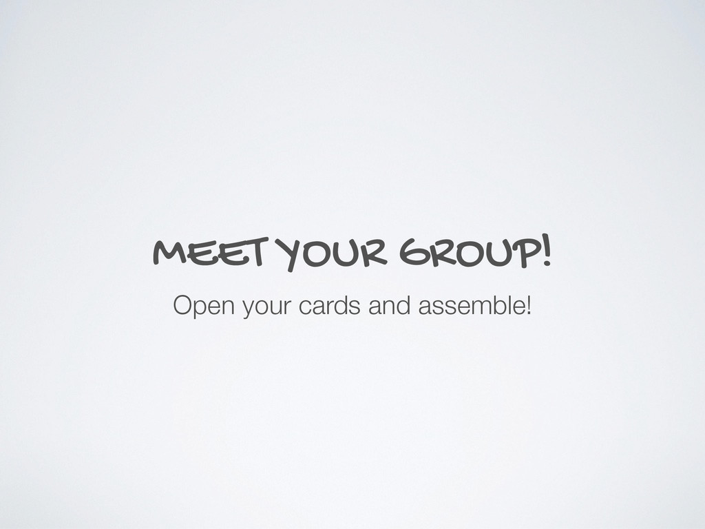 MEET YOUR GROUP! Open your cards and assemble!