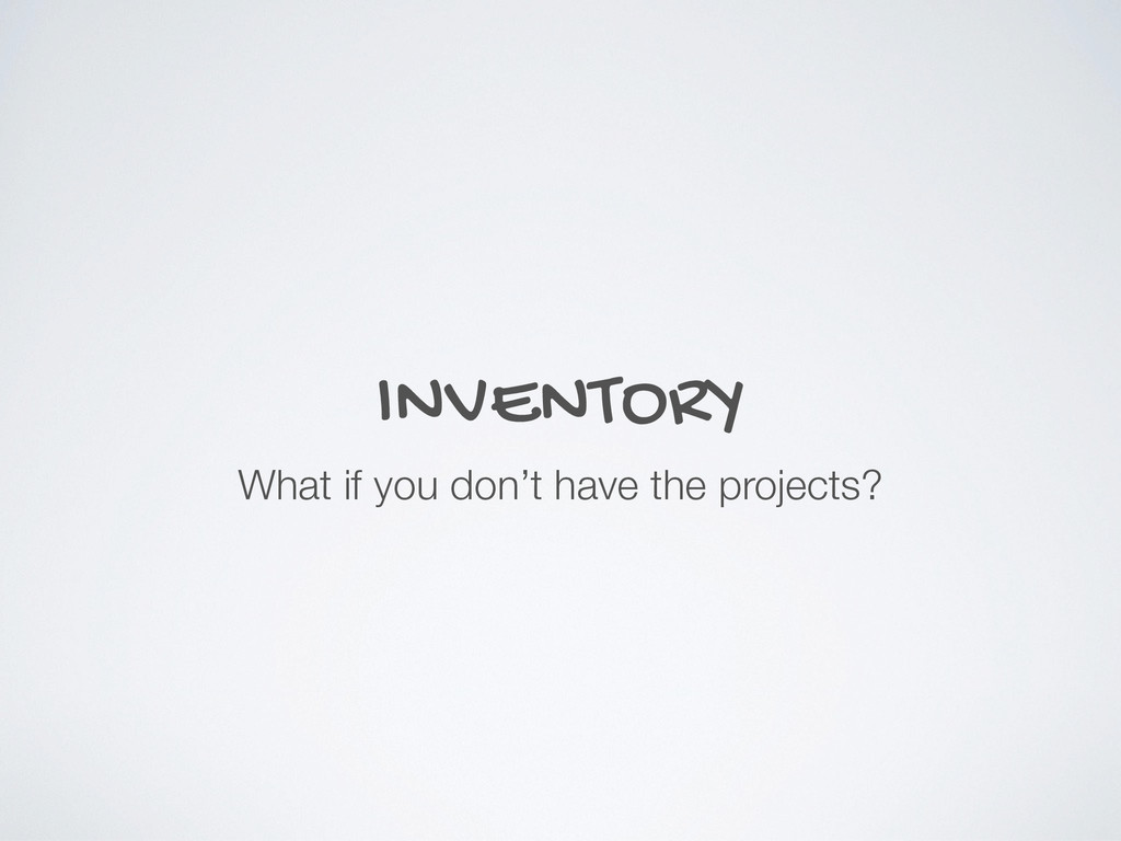 INVENTORY What if you don't have the projects?