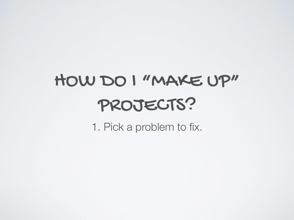 "HOW DO I ""MAKE UP"" PROJECTS? 1. Pick a problem ..."