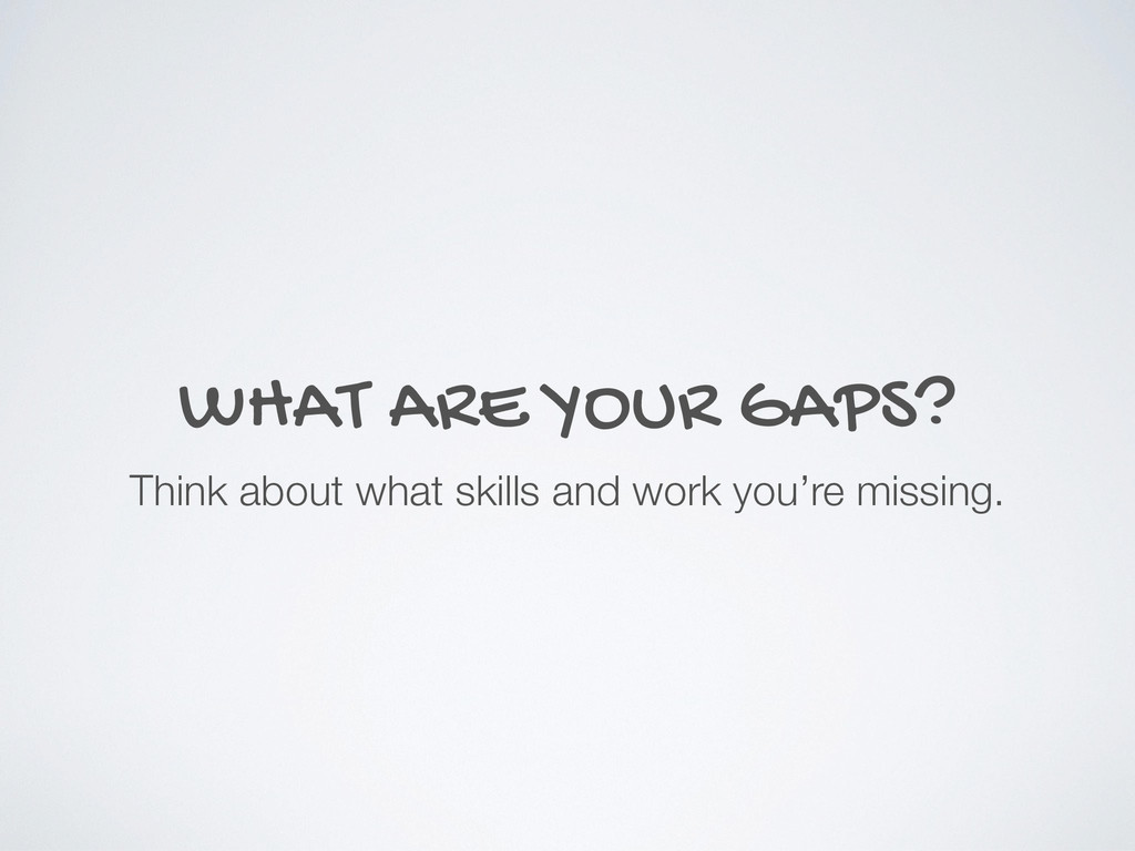 WHAT ARE YOUR GAPS? Think about what skills and...