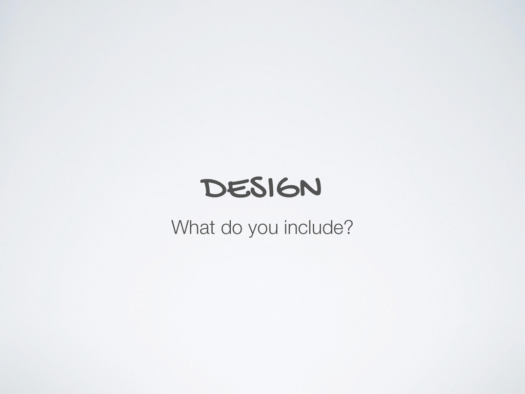 DESIGN What do you include?