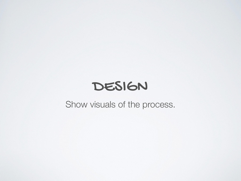 DESIGN Show visuals of the process.