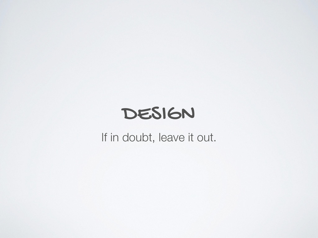 DESIGN If in doubt, leave it out.