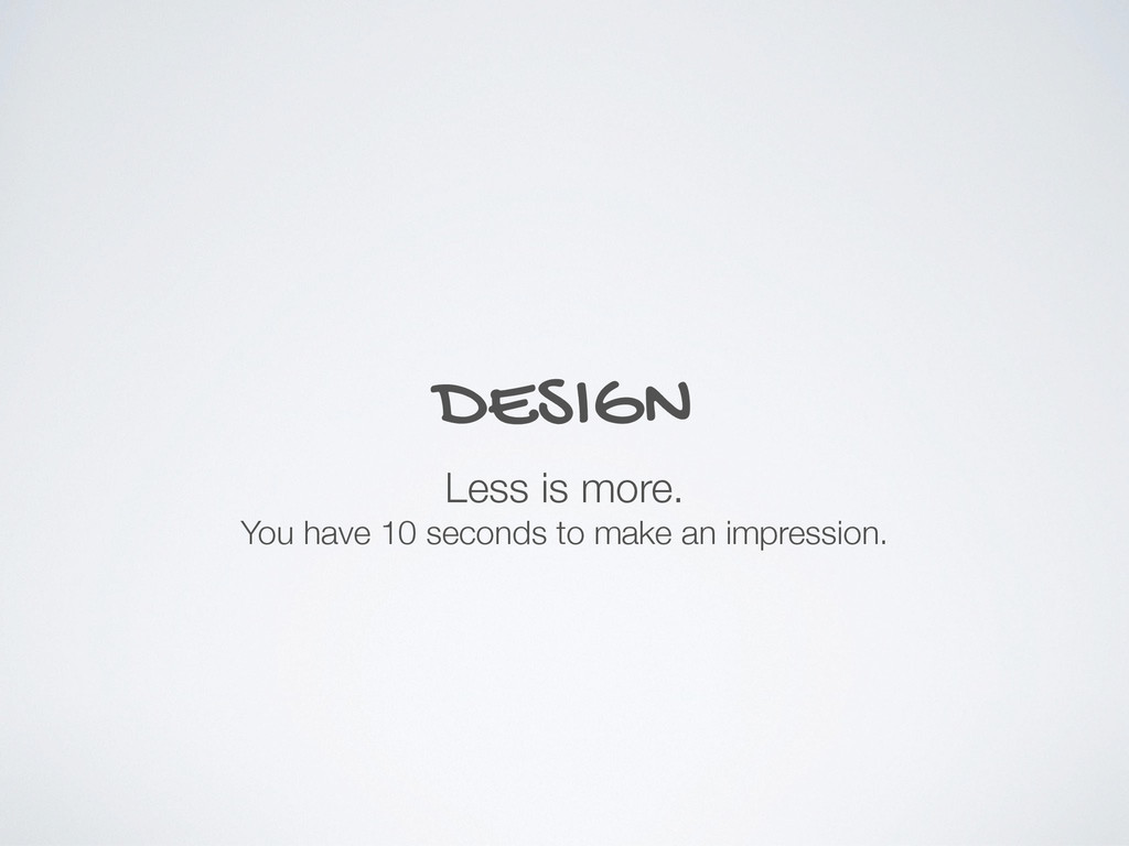 DESIGN Less is more. You have 10 seconds to mak...