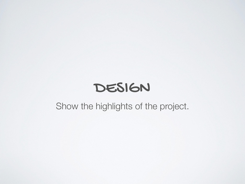 DESIGN Show the highlights of the project.
