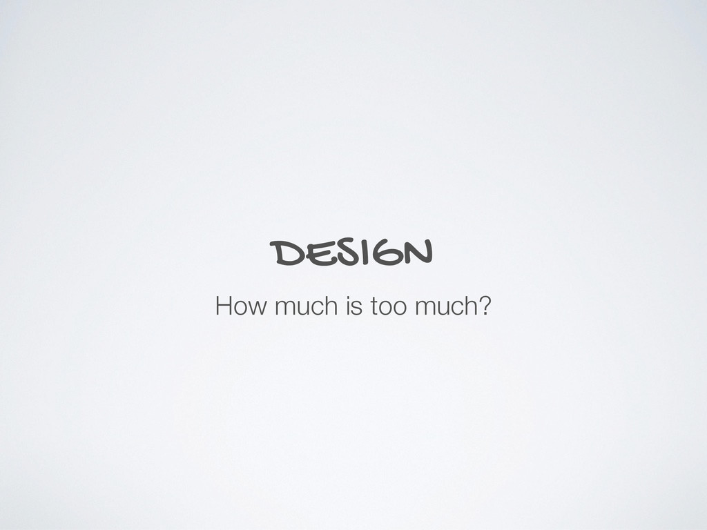 DESIGN How much is too much?