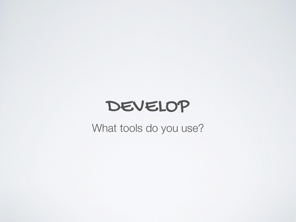 DEVELOP What tools do you use?