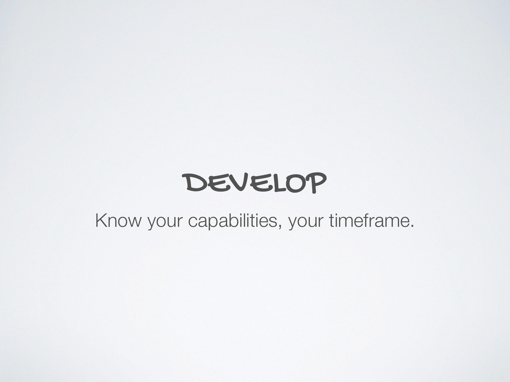 DEVELOP Know your capabilities, your timeframe.