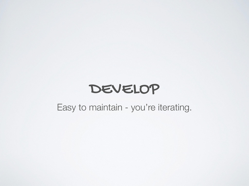 DEVELOP Easy to maintain - you're iterating.