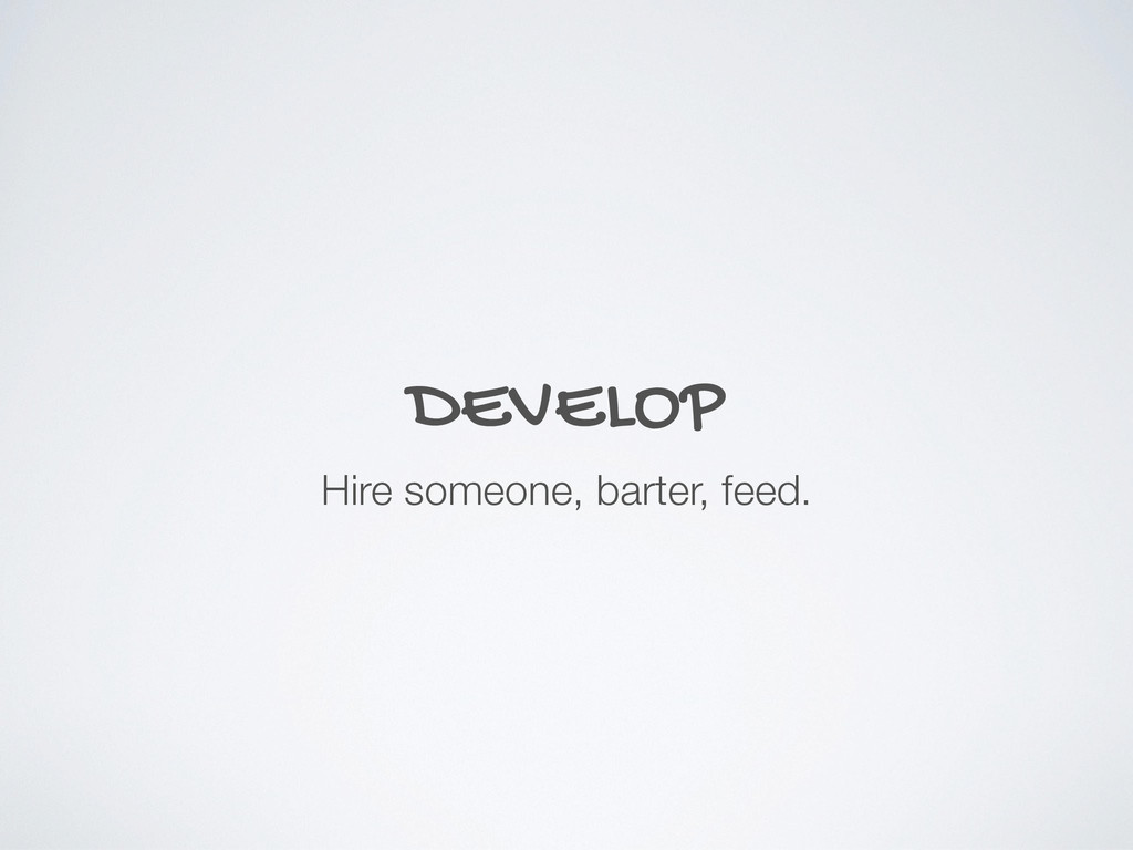 DEVELOP Hire someone, barter, feed.