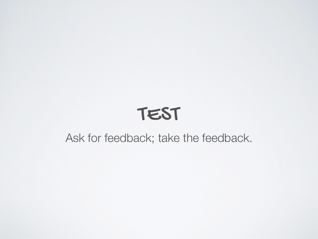 TEST Ask for feedback; take the feedback.