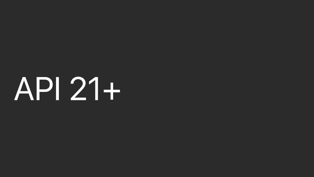 API 21+