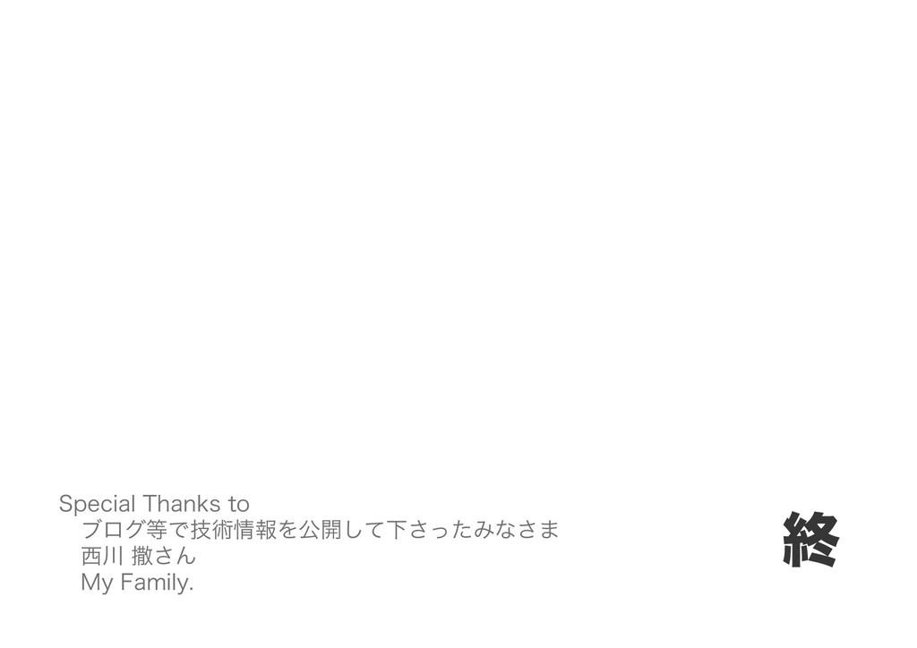 終 Special Thanks to ブログ等で技術情報を公開して下さったみなさま 西川 撒...