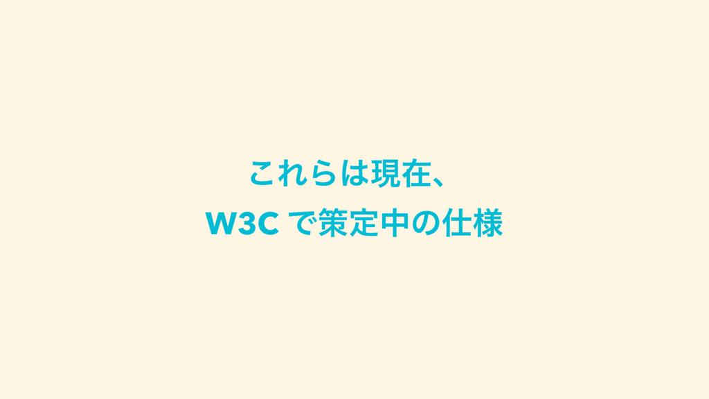 ͜ΕΒݱࡏɺ W3C Ͱࡦఆதͷ༷