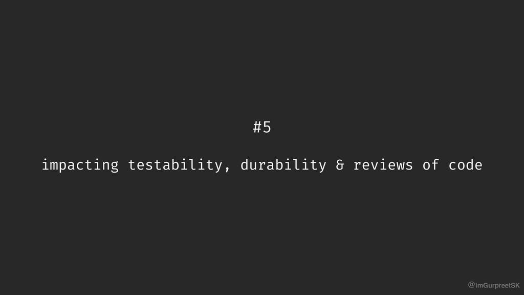 @imGurpreetSK #5 impacting testability, durabil...
