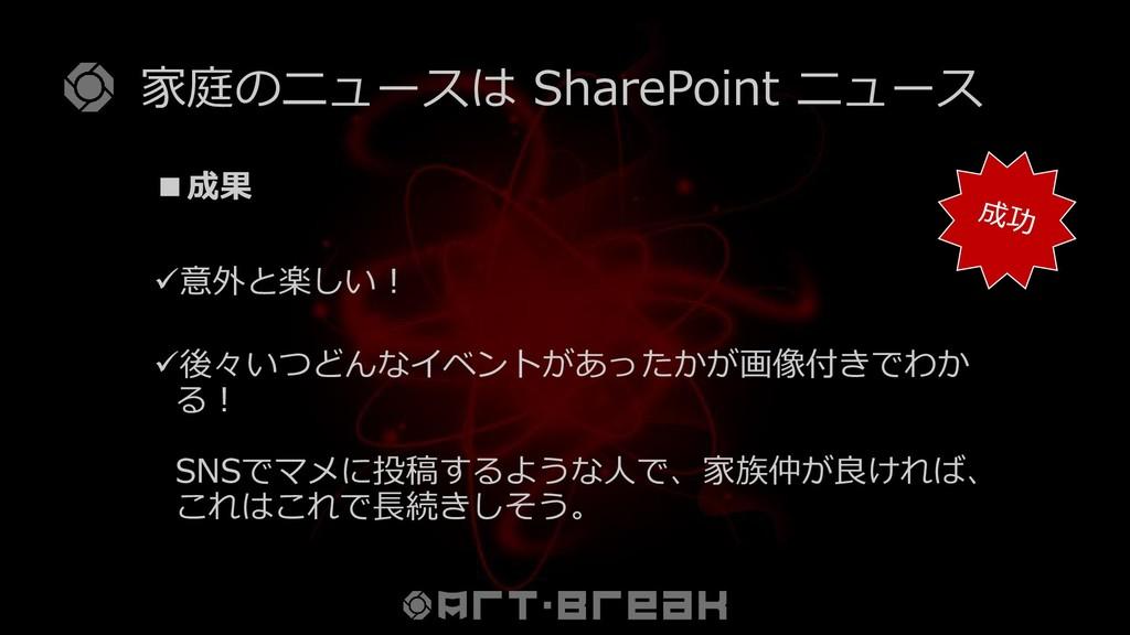 家庭のニュースは SharePoint ニュース ■成果 ✓意外と楽しい! ✓後々いつどんなイ...