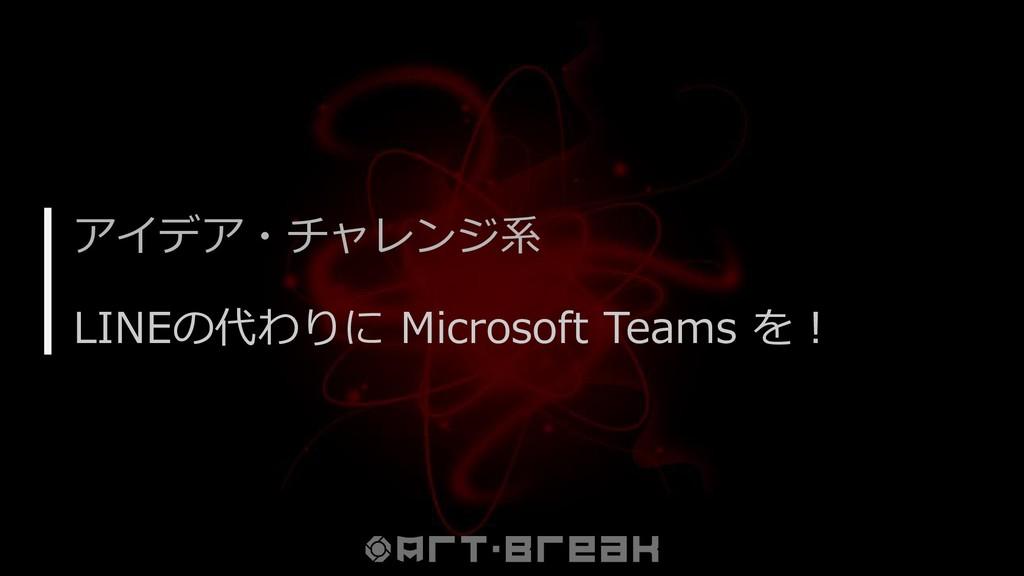 アイデア・チャレンジ系 LINEの代わりに Microsoft Teams を!