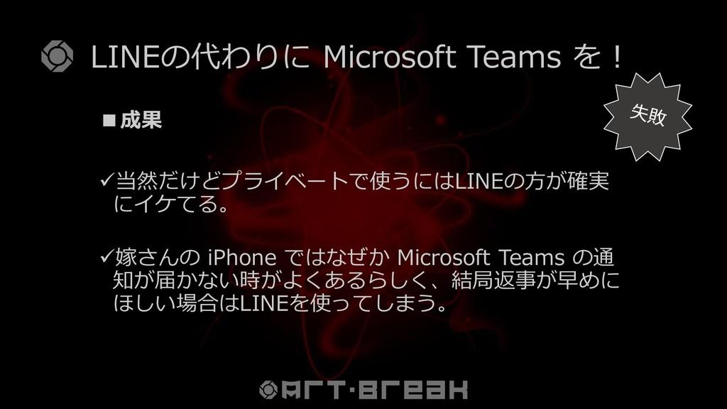 LINEの代わりに Microsoft Teams を! ■成果 ✓当然だけどプライベートで使...