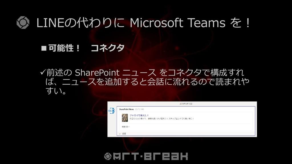 LINEの代わりに Microsoft Teams を! ■可能性! コネクタ ✓前述の Sh...