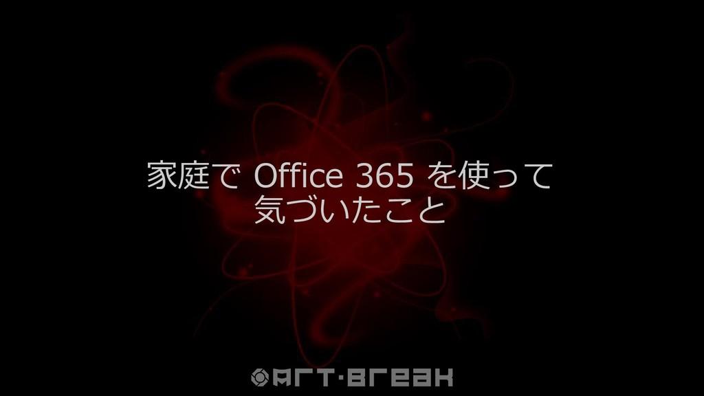 家庭で Office 365 を使って 気づいたこと