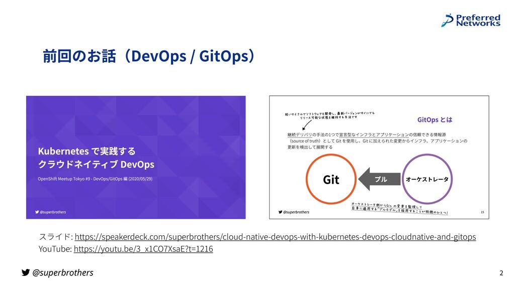 @superbrothers 前回のお話(DevOps / GitOps) 2 スライド: h...