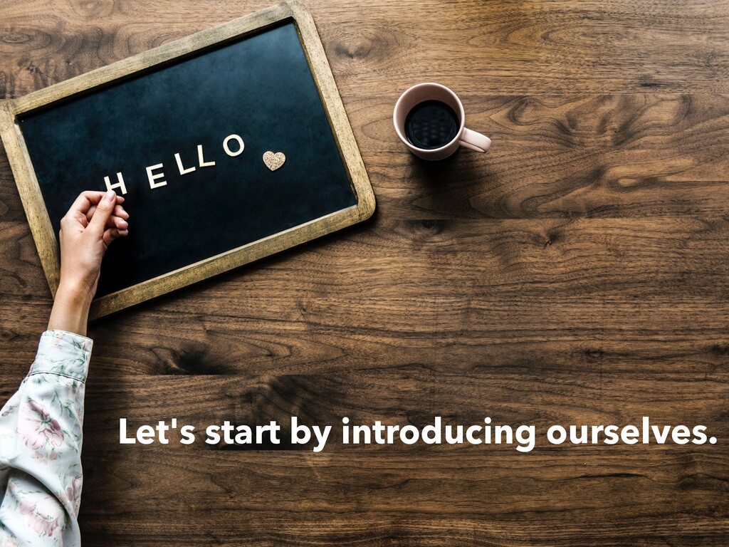 Let's start by introducing ourselves.