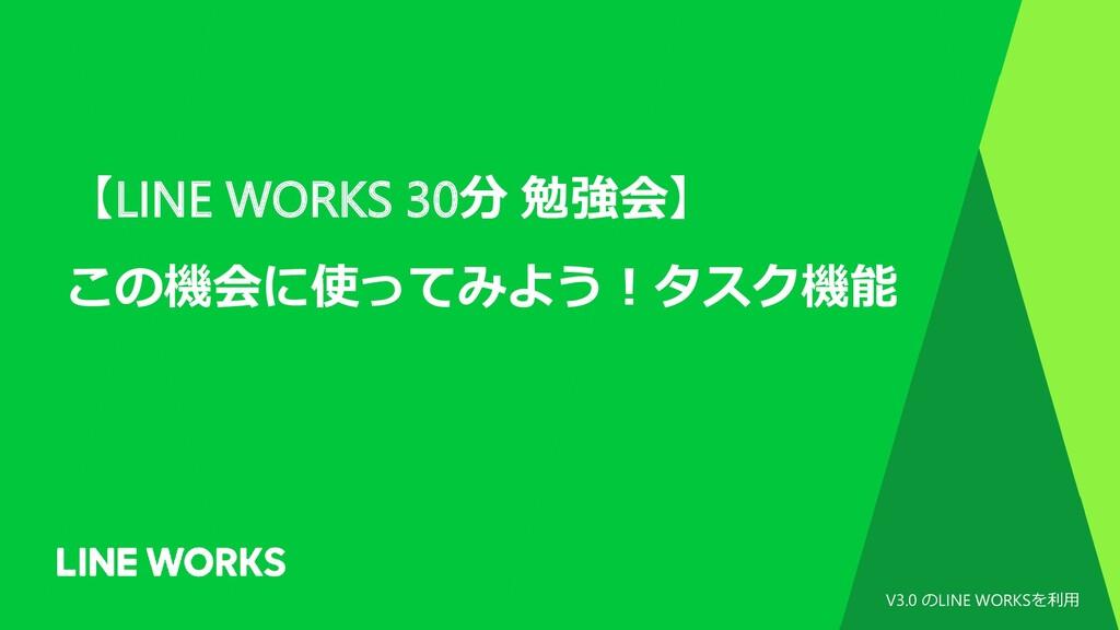 【LINE WORKS 30分 勉強会】 この機会に使ってみよう!タスク機能 V3.0 のLI...