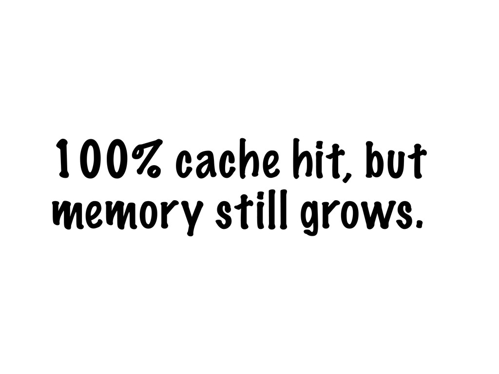 100% cache hit, but memory still grows.