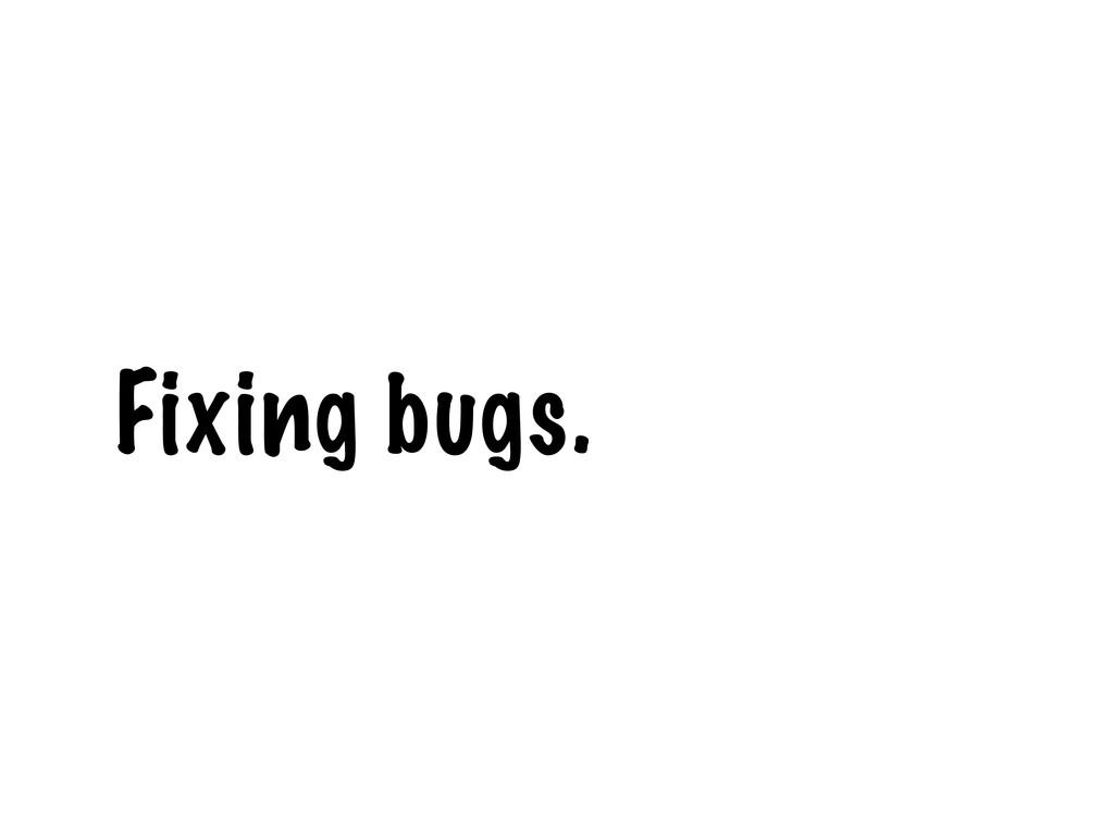 Fixing bugs.