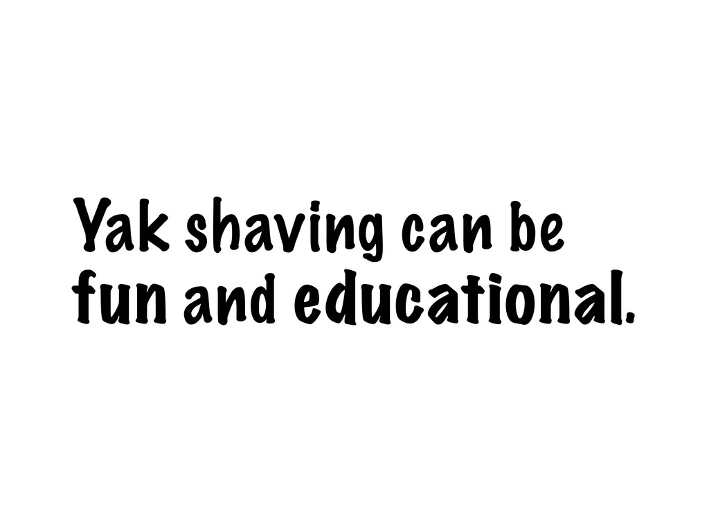Yak shaving can be fun and educational.