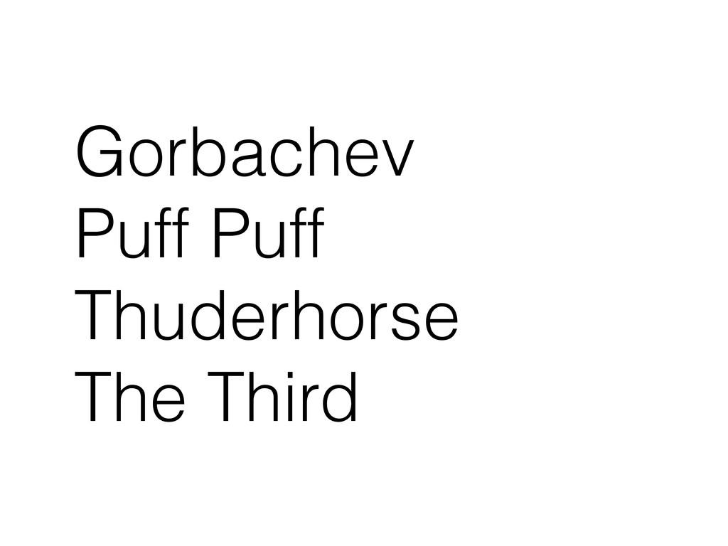 Gorbachev Puff Puff Thuderhorse The Third