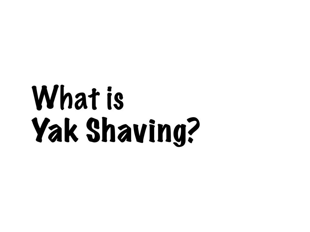 What is Yak Shaving?