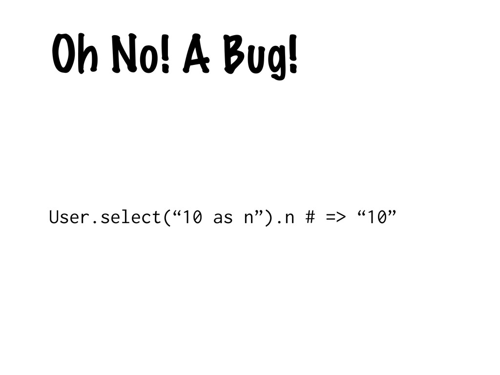 """Oh No! A Bug! User.select(""""10 as n"""").n # => """"10"""""""