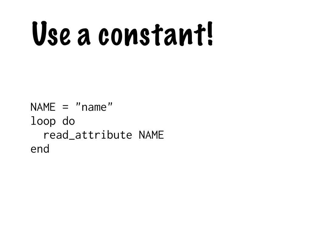 """Use a constant! NAME = """"name"""" loop do read_attr..."""