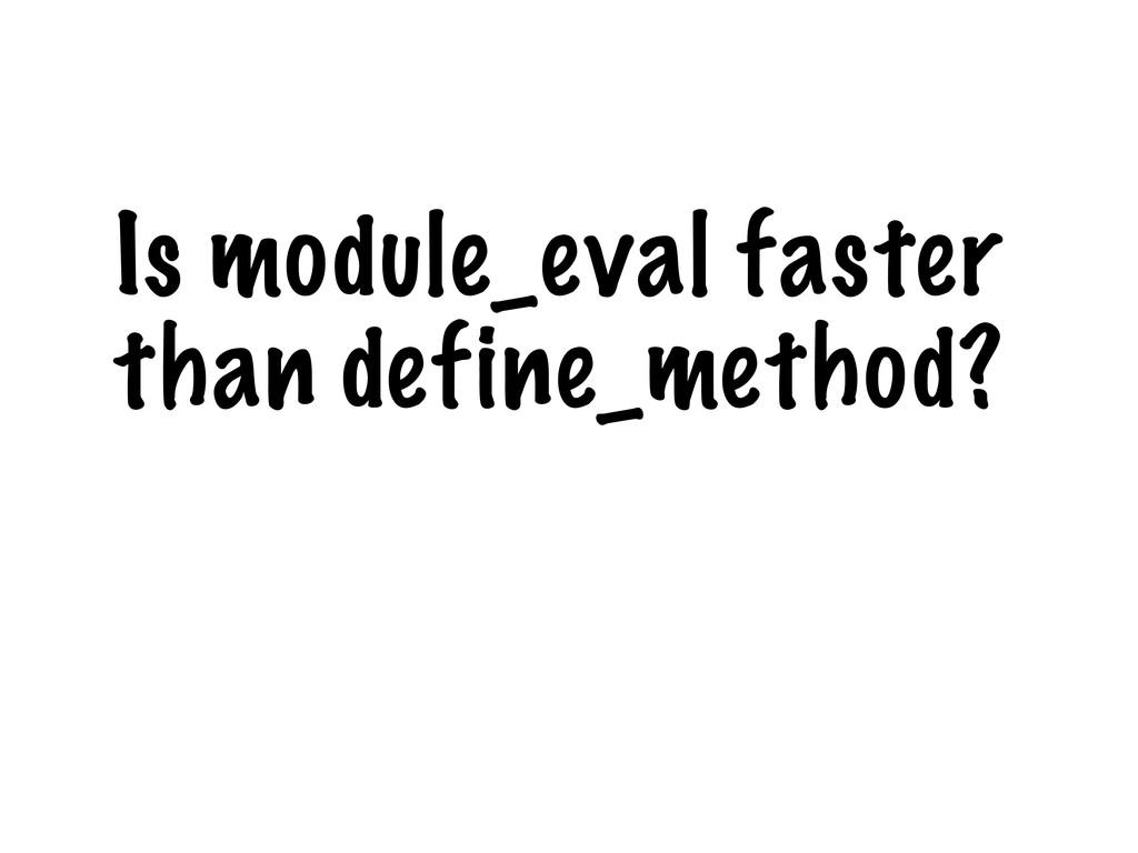 Is module_eval faster than define_method?