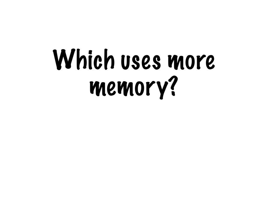 Which uses more memory?