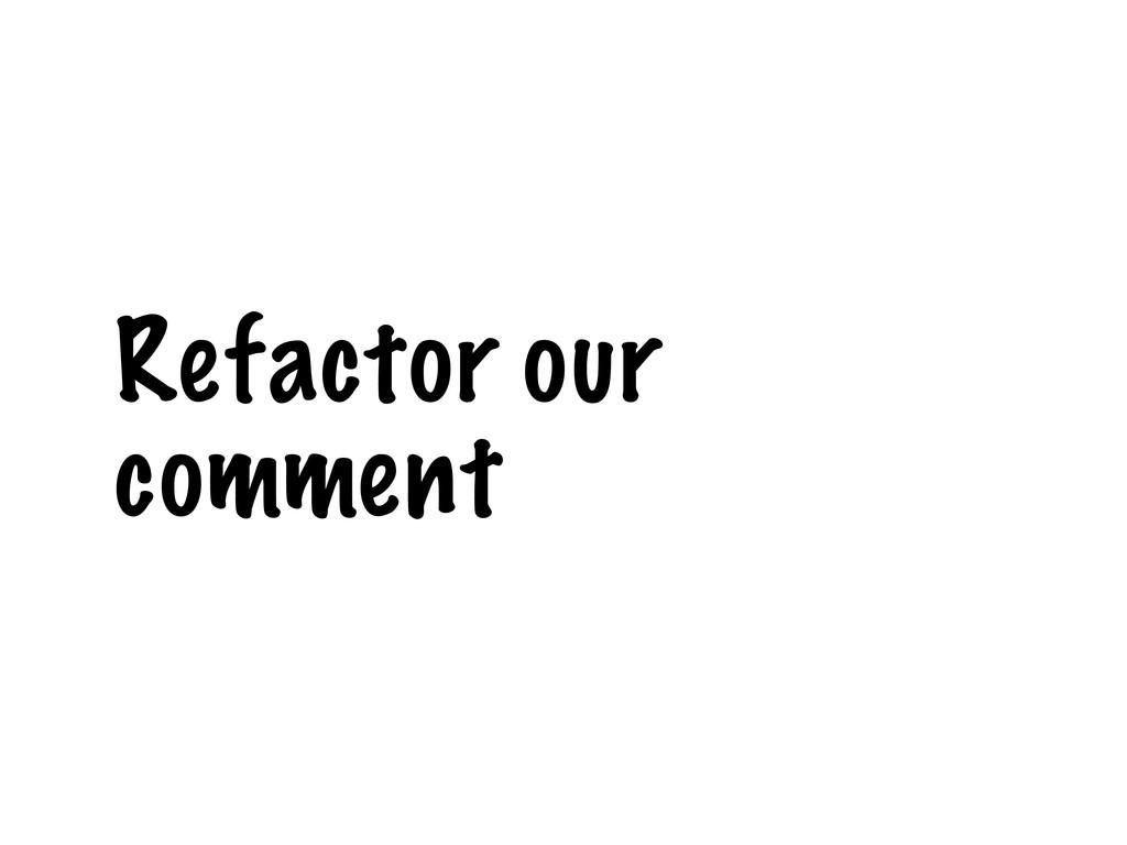 Refactor our comment