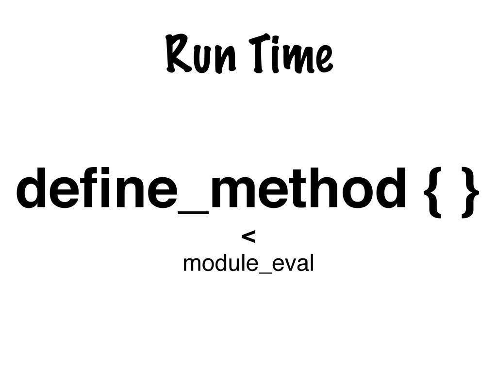 Run Time define_method { } < module_eval