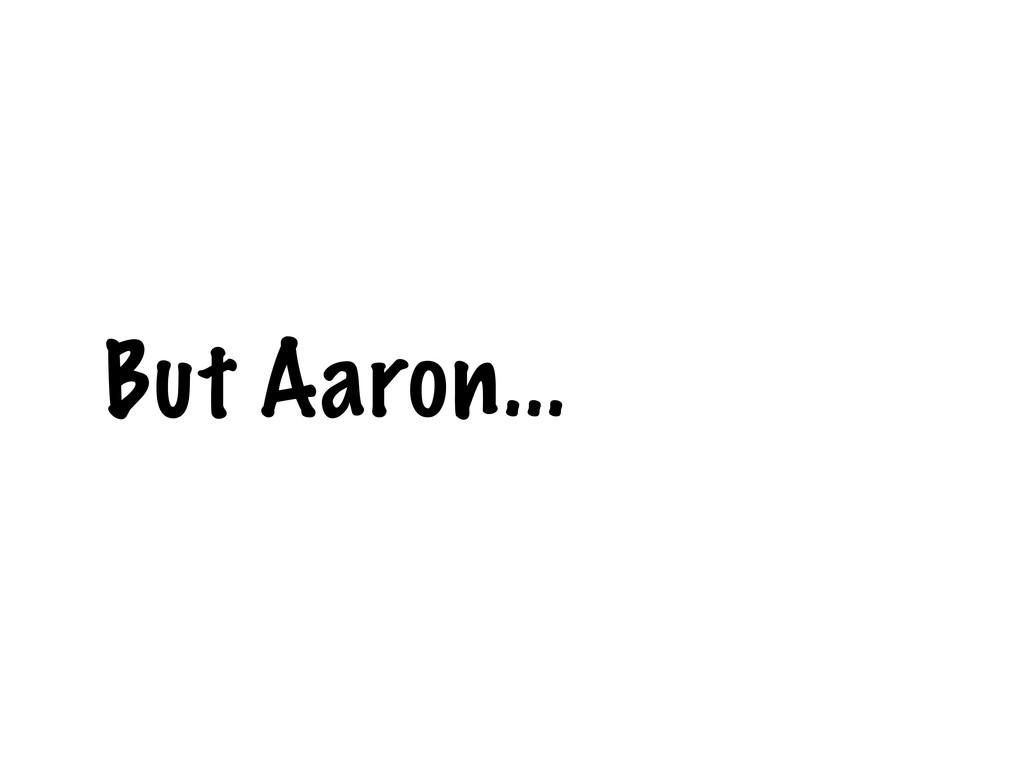 But Aaron...