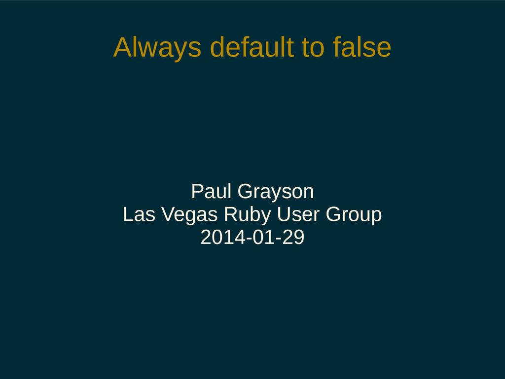Always default to false Paul Grayson Las Vegas ...