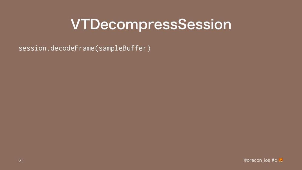 75%FDPNQSFTT4FTTJPO session.decodeFrame(sampleB...
