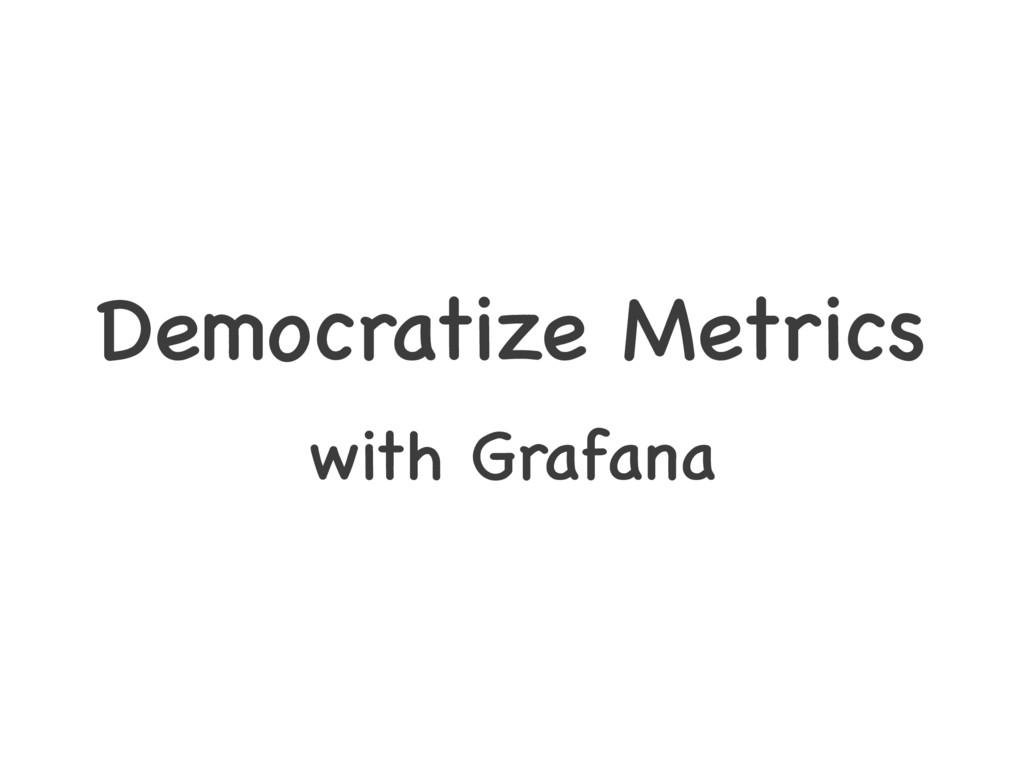 Democratize Metrics with Grafana