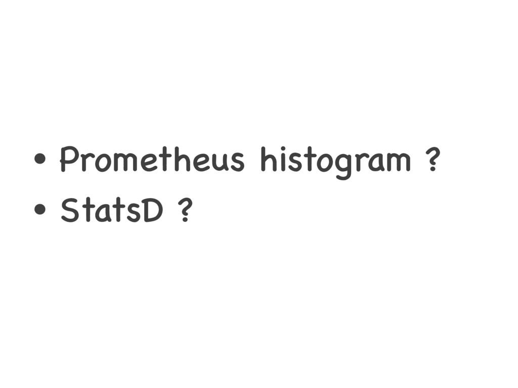 • Prometheus histogram ? • StatsD ?