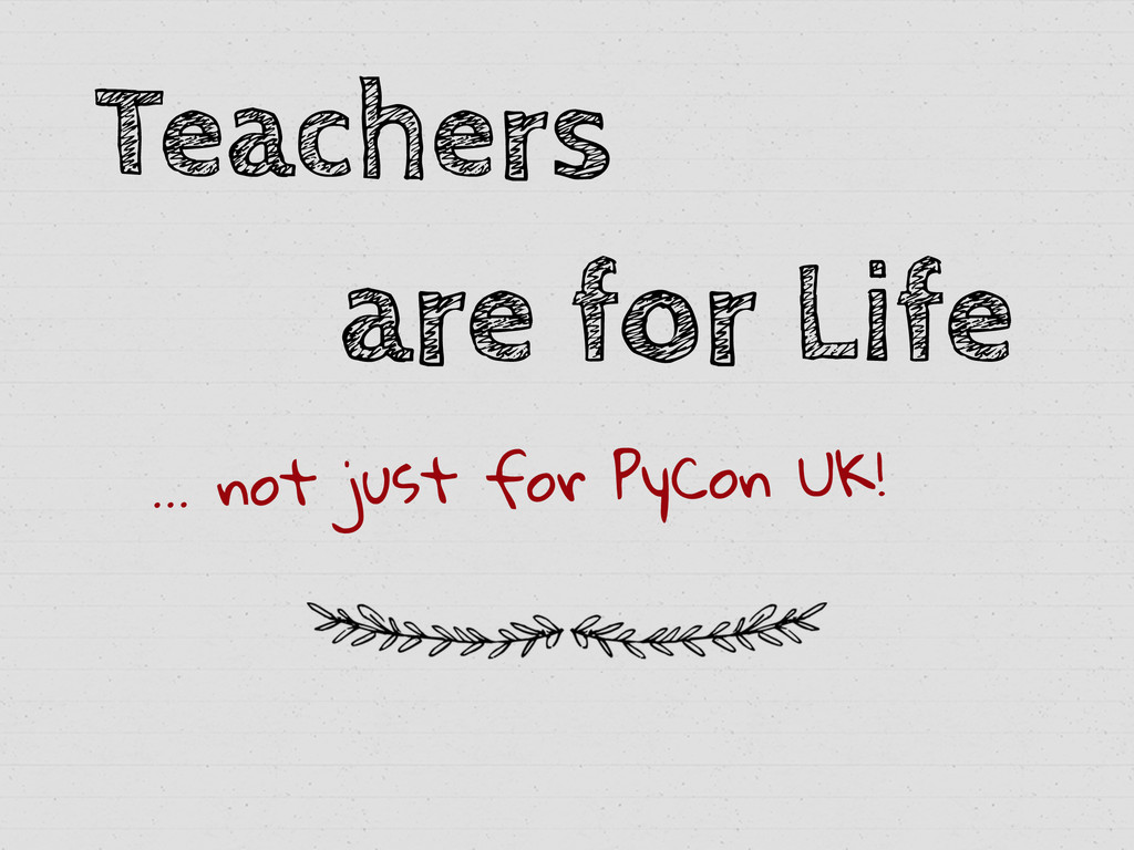 Teachers are for Life … not just for PyCon UK!