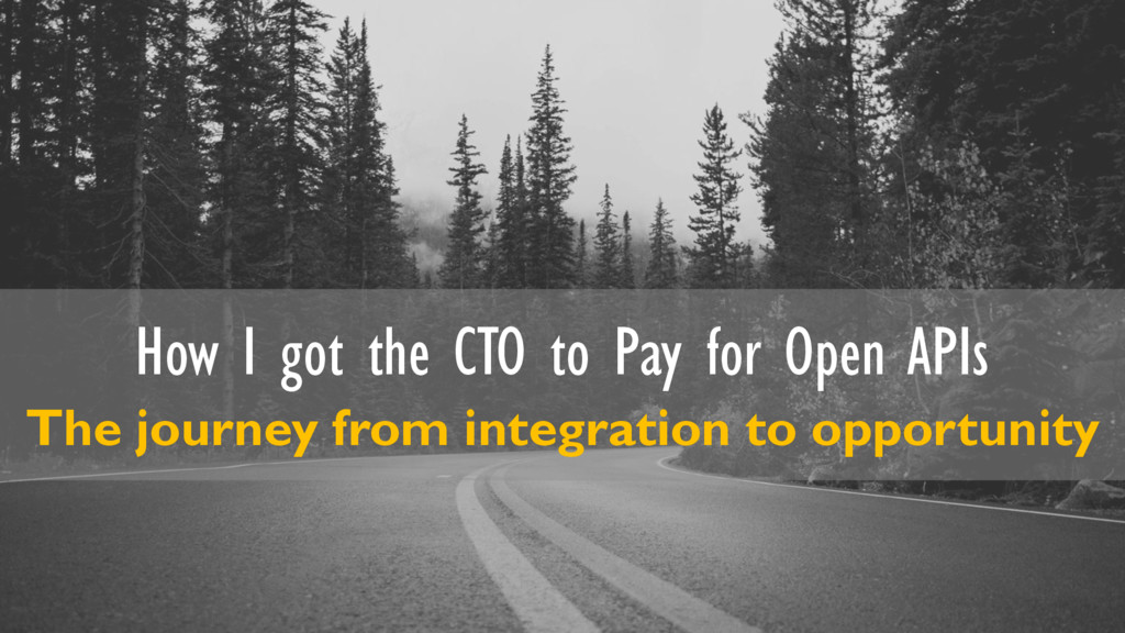 How I got the CTO to Pay for Open APIs The jour...