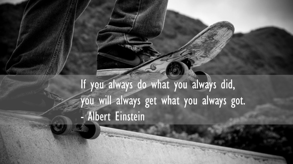 If you always do what you always did, you will ...